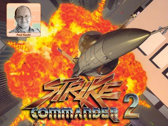 <b>Paul: Strike Commander 2</b><br><br>  Strike Commander 2! Strike Commander 2! Strike Commander 2! Strike Commander 2! Strike Commander 2! Mir ist klar, dass es mittlerweile einige würdige Nachfolger gibt, aber was würde ich nicht alles dafür geben, wieder mal das »Origin: We create worlds«-Logo zu sehen, gefolgt von »A Chris Roberts Game«. Mit genügend Kickstarter-Kohle könnte man den Burschen vermutlich auch aus seiner goldgepflasterten Hollywood-Villa locken, weg von den Traubenschäl-Jungfrauen, zurück an den Computer, wo er hingehört. 2352652