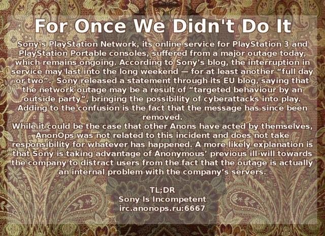 Womit wir in der Gegenwart gelandet wären: Das PlayStation Network ist immer noch down, 100.000.000 Kundendaten aus dem PSN, Qriocity und von SOE wurden geklaut. Steckt Anonymous dahinter? Laut eigener Aussage nicht - diese Art von krimineller Energie hätte mit dem Gruppenethos nichts zu tun. Datendiebstahl passt zumindest nicht zur bisherigen Arbeitsweise der Gruppe. Auf der anderen Seite ist es keine feste Gemeinschaft, es gibt keine offiziellen Richtlinien - es reicht schon, wenn eine Person, die sich Anonymous zugehörig fühlt, auf eigene Faust Mist baut und dadurch das Kollektiv mit in den Dreck zieht. Möglicherweise ist genau das passiert - laut Sony wurde eine Datei mit dem Inhalt <i>»We are Legion«</i> auf einem SOE-Server hinterlassen. Das Motto von Anonymous ist <i>»We are Anonymous. We are Legion. We do not forgive. We do not forget. Expect us!«</i> 2220302