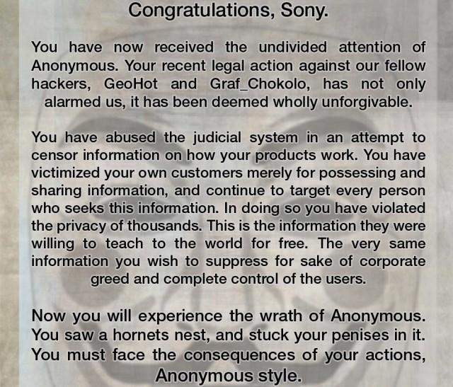 Ebenfalls große Aufmerksamkeit erlangte Anonymous in der Angelegenheit Sony gegen George Hotz: Der Hacker, der das Kopierschutzsystem der PlayStation knackte und öffentlich machte, geriet naheliegenderweise in das Fadenkreuz der Anwälte. Sonys Drohung, sich die IP-Adressen aller Personen einzufordern, die sich Hotz? Website angesehen hatten, aushändigen zu lassen, wurde von Anonymous als »Angriff auf die Meinungs- und Internetfreiheit« gewertet, Racheaktionen wurden angekündigt - die einzige offizielle Aktion war dann ein Angriff auf Sonys offizielle Netzheimat. 2220298